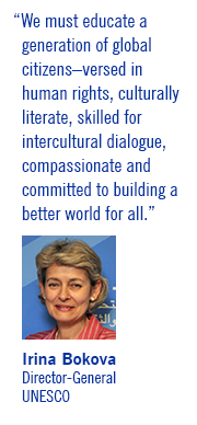 """We must educate a generation of global citizens–versed in human rights, culturally literate, skilled for intercultural dialogue, compassionate and committed to building a better world for all."" Irina Bokova. Director-General, UNESCO"