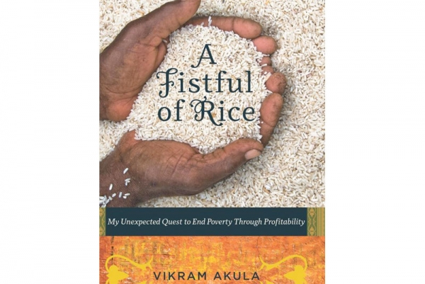 A Fistful of Rice: My Unexpected Quest to End Poverty Through Profitability by Vikram Akula. (Harvard Business Press, 2010)