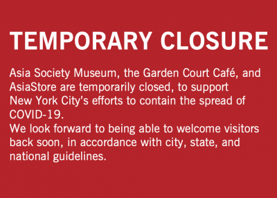 Asia Society Museum, the Garden Court Café, and AsiaStore are temporarily closed, to support New York City's efforts to contain the spread of COVID-19.  We look forward to being able to welcome visitors back soon, in accordance with city, state, and national guidelines.