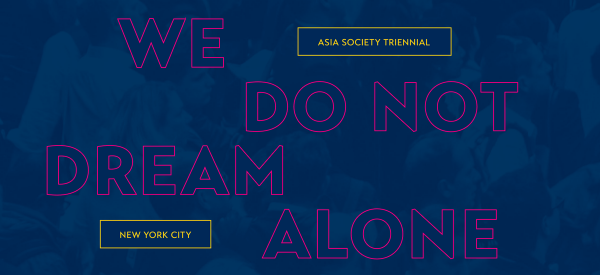 Asia Society Triennial | We Do Not Dream Alone