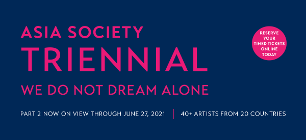 "Part 2 of ""We Do Not Dream Alone,"" The Asia Society Triennial, is open through June 27, 2021"
